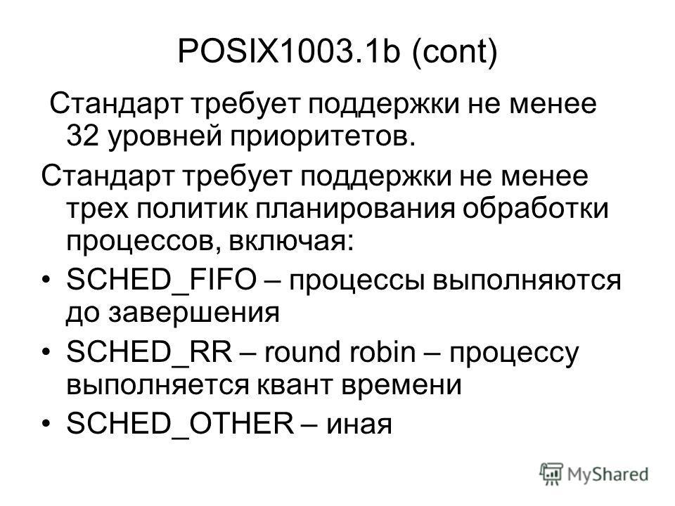 POSIX1003.1b (cont) Стандарт требует поддержки не менее 32 уровней приоритетов. Стандарт требует поддержки не менее трех политик планирования обработки процессов, включая: SCHED_FIFO – процессы выполняются до завершения SCHED_RR – round robin – проце