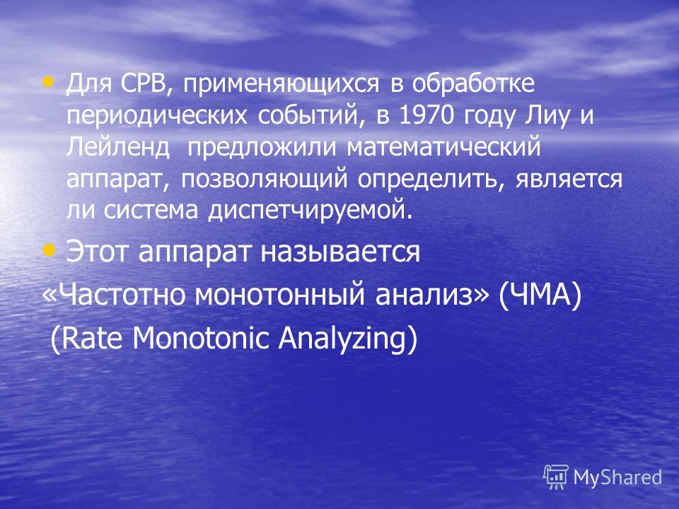 Для СРВ, применяющихся в обработке периодических событий, в 1970 году Лиу и Лейленд предложили математический аппарат, позволяющий определить, является ли система диспетчируемой. Этот аппарат называется «Частотно монотонный анализ» (ЧМА) (Rate Monoto