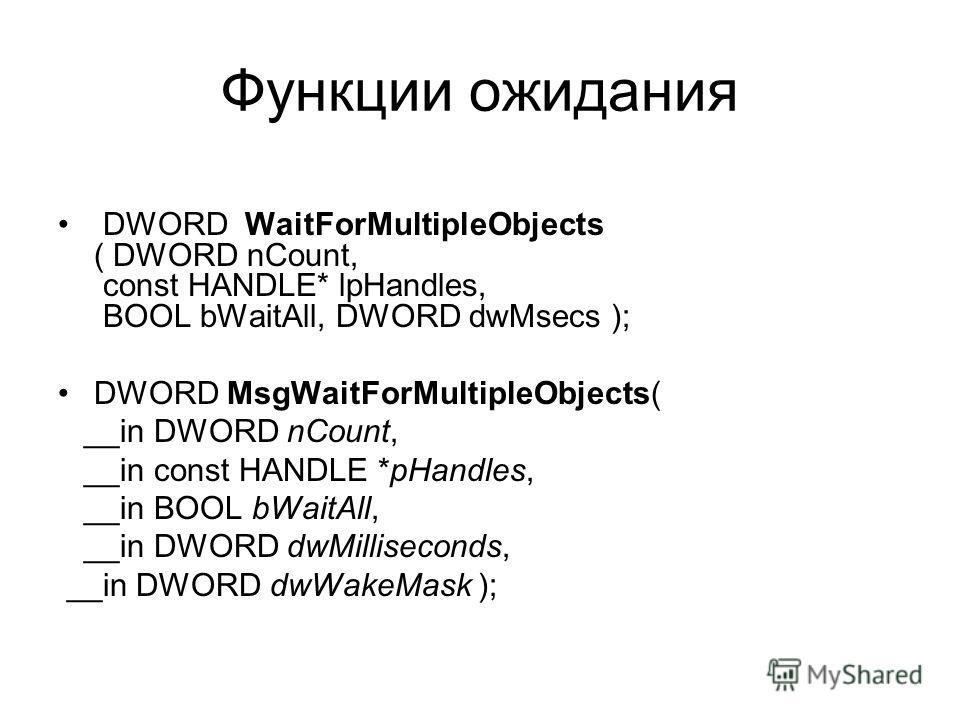 Функции ожидания DWORD WaitForMultipleObjects ( DWORD nCount, const HANDLE* lpHandles, BOOL bWaitAll, DWORD dwMsecs ); DWORD MsgWaitForMultipleObjects( __in DWORD nCount, __in const HANDLE *pHandles, __in BOOL bWaitAll, __in DWORD dwMilliseconds, __i
