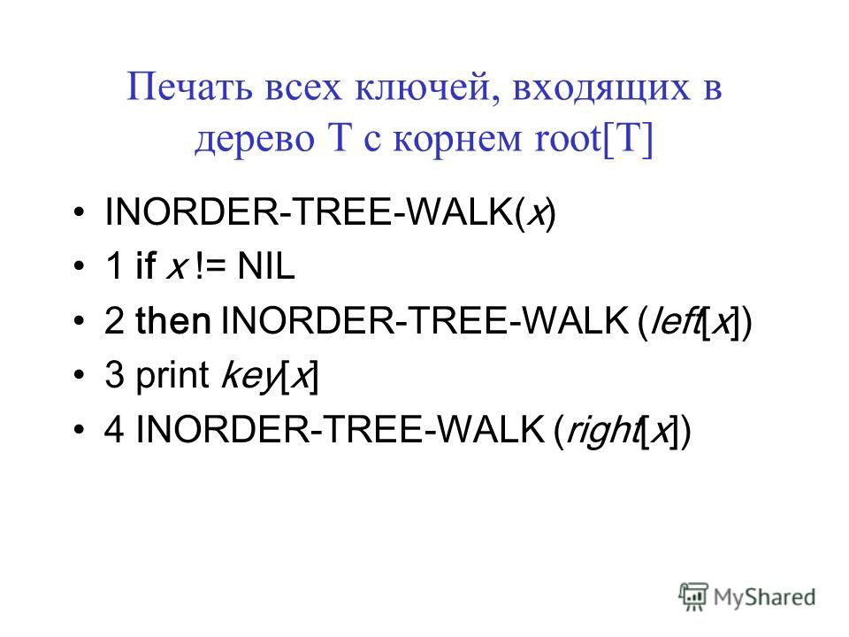 Печать всех ключей, входящих в дерево T c корнем root[T] INORDER-TREE-WALK(x) 1 if x != NIL 2 then INORDER-TREE-WALK (left[x]) 3 print key[x] 4 INORDER-TREE-WALK (right[x])