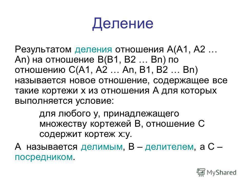 Деление Результатом деления отношения A(A1, A2 … An) на отношение B(B1, B2 … Bn) по отношению C(A1, A2 … An, B1, B2 … Bn) называется новое отношение, содержащее все такие кортежи x из отношения A для которых выполняется условие: для любого y, принадл
