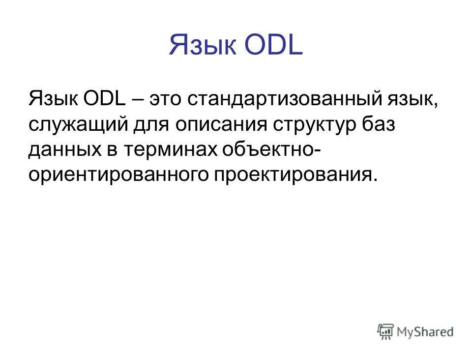 Язык ODL Язык ODL – это стандартизованный язык, служащий для описания структур баз данных в терминах объектно- ориентированного проектирования.