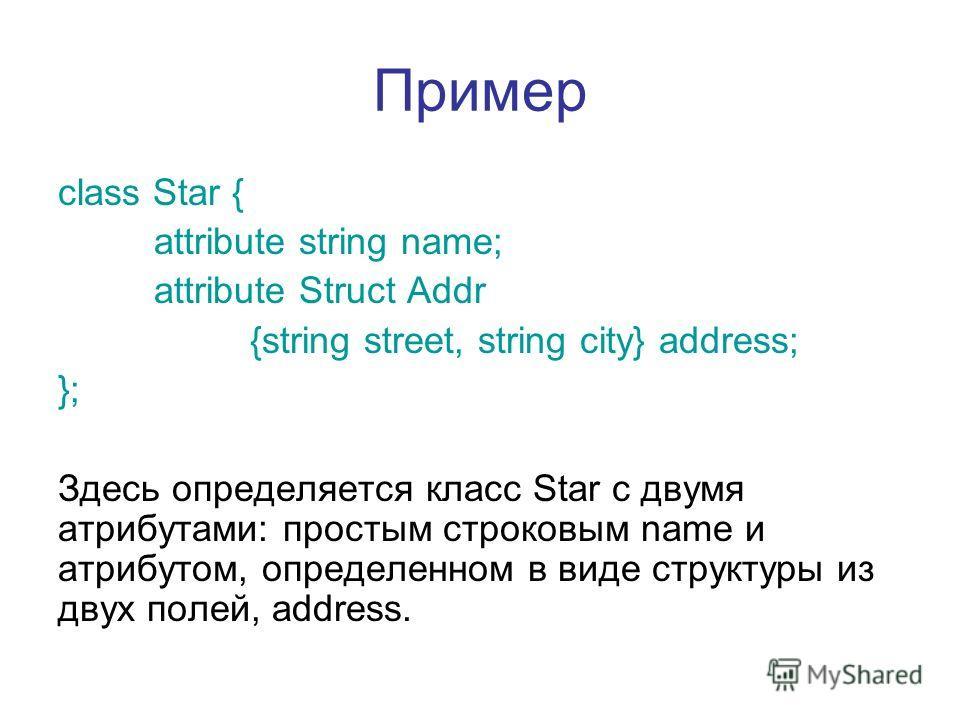 Пример class Star { attribute string name; attribute Struct Addr {string street, string city} address; }; Здесь определяется класс Star с двумя атрибутами: простым строковым name и атрибутом, определенном в виде структуры из двух полей, address.