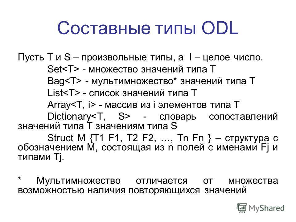 Составные типы ODL Пусть T и S – произвольные типы, а I – целое число. Set - множество значений типа T Bag - мультимножество* значений типа T List - список значений типа T Array - массив из i элементов типа T Dictionary - словарь сопоставлений значен