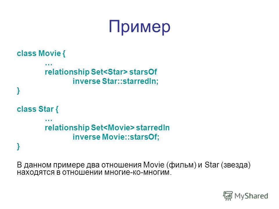 Пример class Movie { … relationship Set starsOf inverse Star::starredIn; } class Star { … relationship Set starredIn inverse Movie::starsOf; } В данном примере два отношения Movie (фильм) и Star (звезда) находятся в отношении многие-ко-многим.