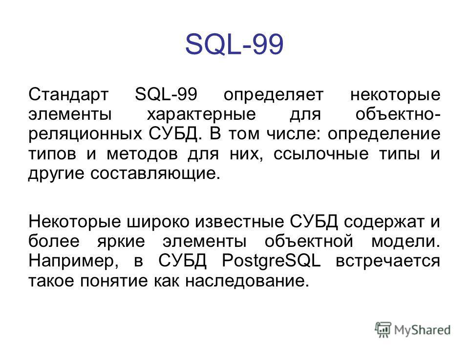 SQL-99 Стандарт SQL-99 определяет некоторые элементы характерные для объектно- реляционных СУБД. В том числе: определение типов и методов для них, ссылочные типы и другие составляющие. Некоторые широко известные СУБД содержат и более яркие элементы о