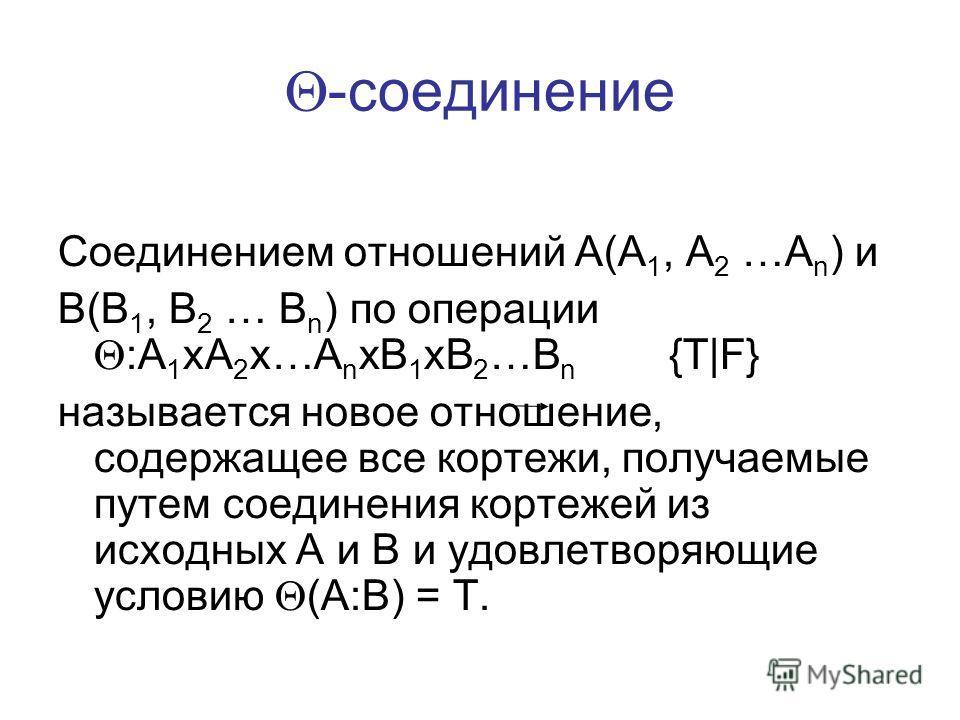 -соединение Соединением отношений A(A 1, A 2 …A n ) и B(B 1, B 2 … B n ) по операции :A 1 xA 2 x…A n xB 1 xB 2 …B n {T|F} называется новое отношение, содержащее все кортежи, получаемые путем соединения кортежей из исходных A и B и удовлетворяющие усл