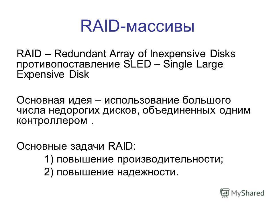 RAID-массивы RAID – Redundant Array of Inexpensive Disks противопоставление SLED – Single Large Expensive Disk Основная идея – использование большого числа недорогих дисков, объединенных одним контроллером. Основные задачи RAID: 1) повышение производ