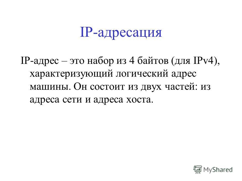 IP-адресация IP-адрес – это набор из 4 байтов (для IPv4), характеризующий логический адрес машины. Он состоит из двух частей: из адреса сети и адреса хоста.