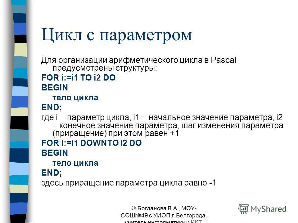 Цикл с параметром Для организации арифметического цикла в Pascal предусмотрены структуры: FOR i:=i1 TO i2 DO BEGIN тело цикла END; где i – параметр цикла, i1 – начальное значение параметра, i2 – конечное значение параметра, шаг изменения параметра (п