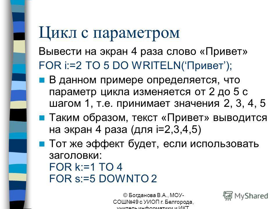Цикл с параметром Вывести на экран 4 раза слово «Привет» FOR i:=2 TO 5 DO WRITELN(Привет); В данном примере определяется, что параметр цикла изменяется от 2 до 5 с шагом 1, т.е. принимает значения 2, 3, 4, 5 Таким образом, текст «Привет» выводится на