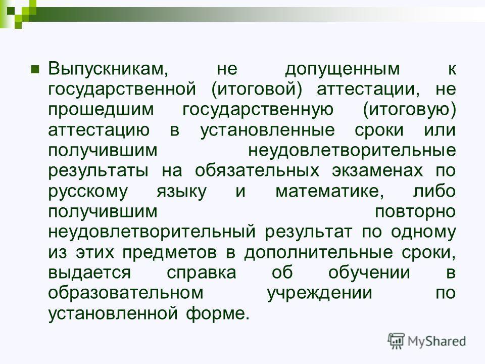 Выпускникам, не допущенным к государственной (итоговой) аттестации, не прошедшим государственную (итоговую) аттестацию в установленные сроки или получившим неудовлетворительные результаты на обязательных экзаменах по русскому языку и математике, либо