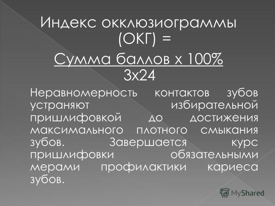 Индекс окклюзиограммы (ОКГ) = Сумма баллов х 100% 3x24 Неравномерность контактов зубов устраняют избирательной пришлифовкой до достижения максимального плотного смыкания зубов. Завершается курс пришлифовки обязательными мерами профилактики кариеса зу