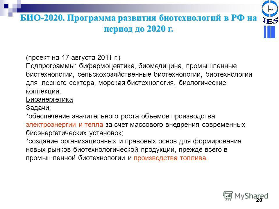20 БИО-2020. Программа развития биотехнологий в РФ на период до 2020 г. (проект на 17 августа 2011 г.) Подпрограммы: бифармоцевтика, биомедицина, промышленные биотехнологии, сельскохозяйственные биотехнологии, биотехнологии для лесного сектора, морск