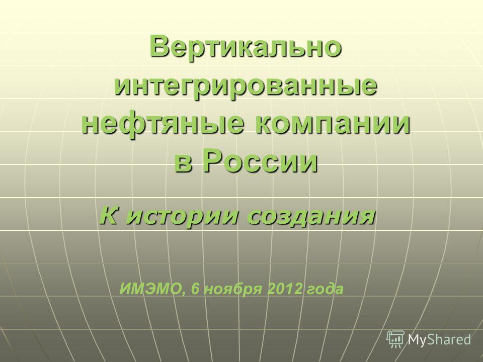 Вертикально интегрированные нефтяные компании в России К истории создания ИМЭМО, 6 ноября 2012 года