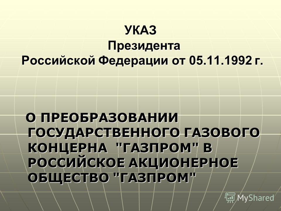 УКАЗ Президента Российской Федерации от 05.11.1992 г. О ПРЕОБРАЗОВАНИИ ГОСУДАРСТВЕННОГО ГАЗОВОГО КОНЦЕРНА