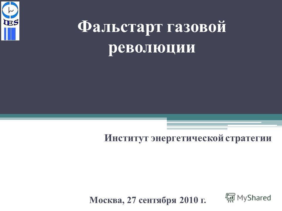 Фальстарт газовой революции Институт энергетической стратегии Москва, 27 сентября 2010 г.