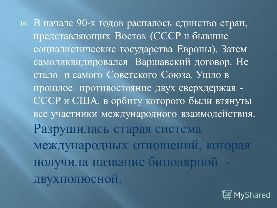 В начале 90-х годов распалось единство стран, представляющих Восток (СССР и бывшие социалистические государства Европы). Затем самоликвидировался Варшавский договор. Не стало и самого Советского Союза. Ушло в прошлое противостояние двух сверхдержав -