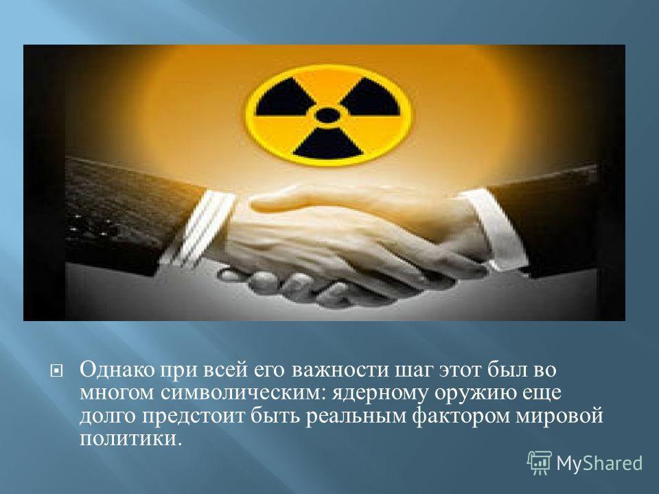 Однако при всей его важности шаг этот был во многом символическим: ядерному оружию еще долго предстоит быть реальным фактором мировой политики.