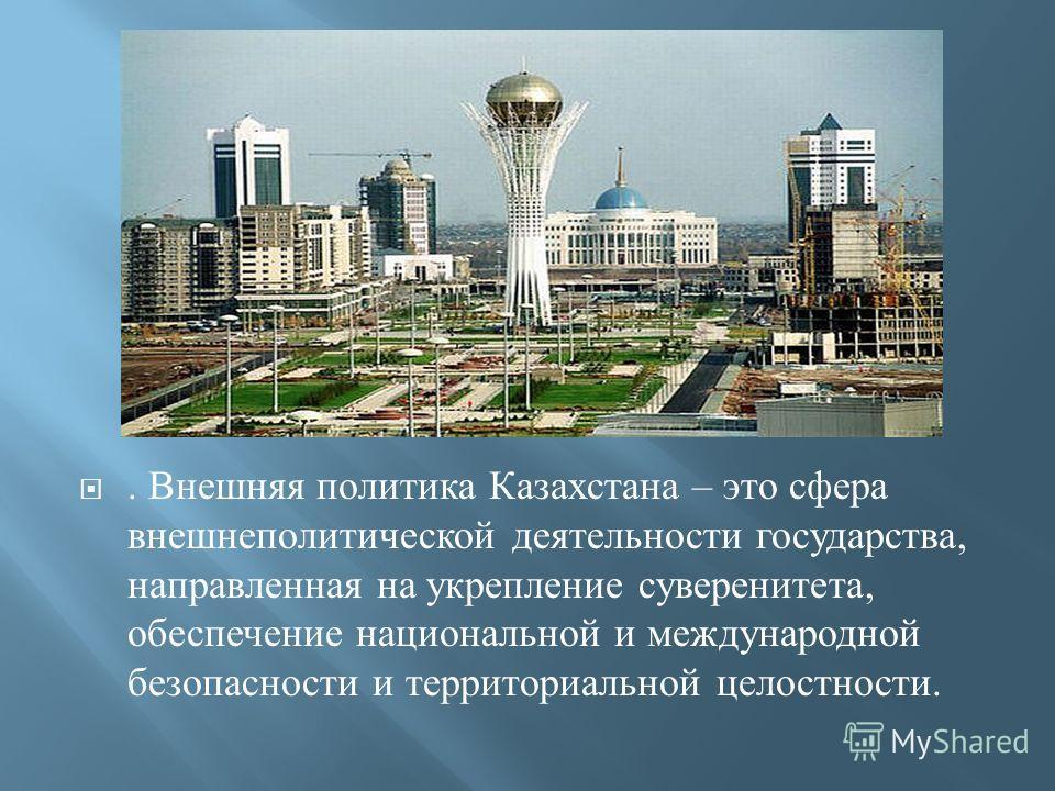 . Внешняя политика Казахстана – это сфера внешнеполитической деятельности государства, направленная на укрепление суверенитета, обеспечение национальной и международной безопасности и территориальной целостности.