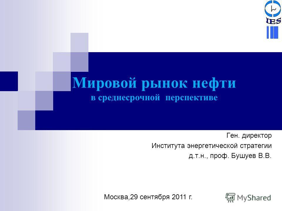 Ген. директор Института энергетической стратегии д.т.н., проф. Бушуев В.В. Мировой рынок нефти в среднесрочной перспективе Москва,29 сентября 2011 г.