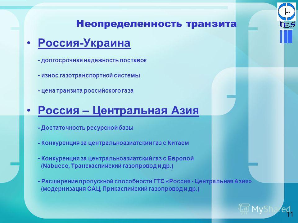 Неопределенность транзита Россия-Украина - долгосрочная надежность поставок - износ газотранспортной системы - цена транзита российского газа Россия – Центральная Азия - Достаточность ресурсной базы - Конкуренция за центральноазиатский газ с Китаем -