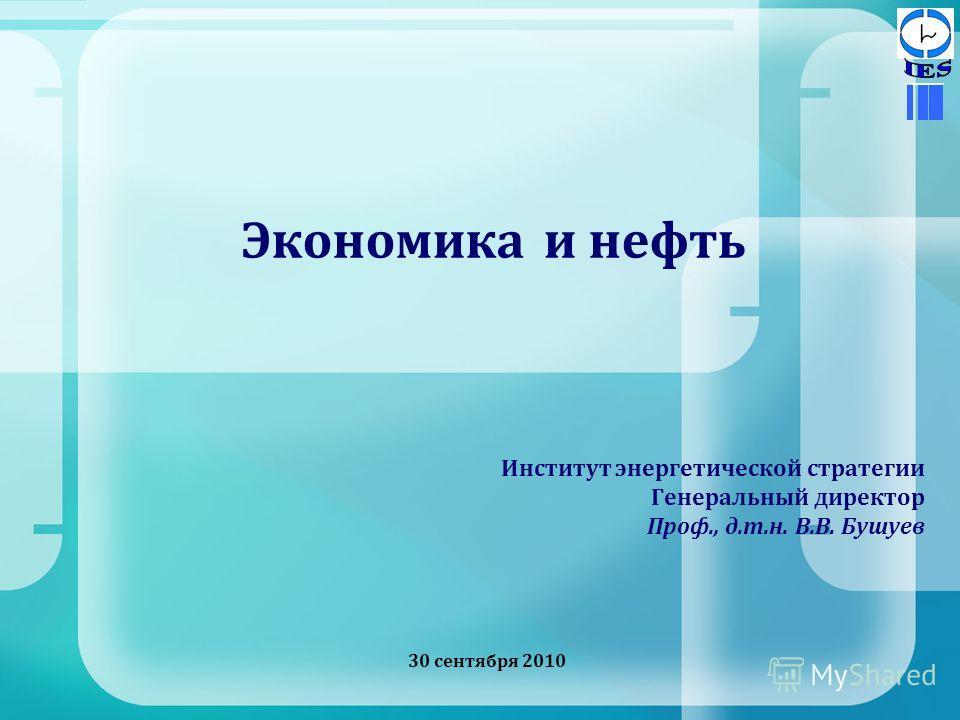 Экономика и нефть Институт энергетической стратегии Генеральный директор Проф., д.т.н. В.В. Бушуев 30 сентября 2010