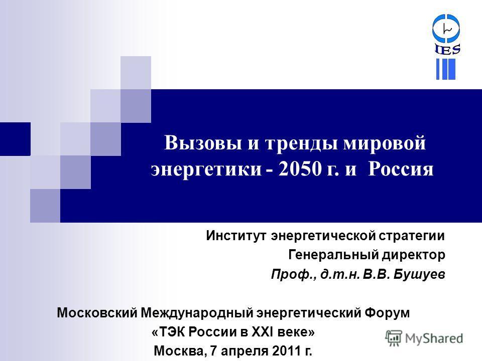 Вызовы и тренды мировой энергетики - 2050 г. и Россия Институт энергетической стратегии Генеральный директор Проф., д.т.н. В.В. Бушуев Московский Международный энергетический Форум «ТЭК России в XXI веке» Москва, 7 апреля 2011 г.