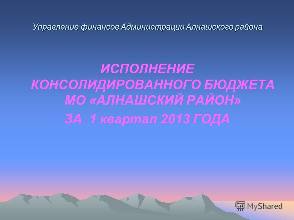 Управление финансов Администрации Алнашского района ИСПОЛНЕНИЕ КОНСОЛИДИРОВАННОГО БЮДЖЕТА МО «АЛНАШСКИЙ РАЙОН» ЗА 1 квартал 2013 ГОДА