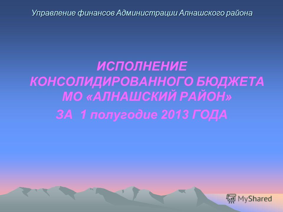 Управление финансов Администрации Алнашского района ИСПОЛНЕНИЕ КОНСОЛИДИРОВАННОГО БЮДЖЕТА МО «АЛНАШСКИЙ РАЙОН» ЗА 1 полугодие 2013 ГОДА