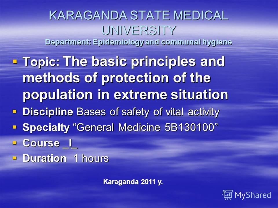KARAGANDA STATE MEDICAL UNIVERSITY Department: Epidemiology and communal hygiene Topic: The basic principles and methods of protection of the population in extreme situation Topic: The basic principles and methods of protection of the population in e