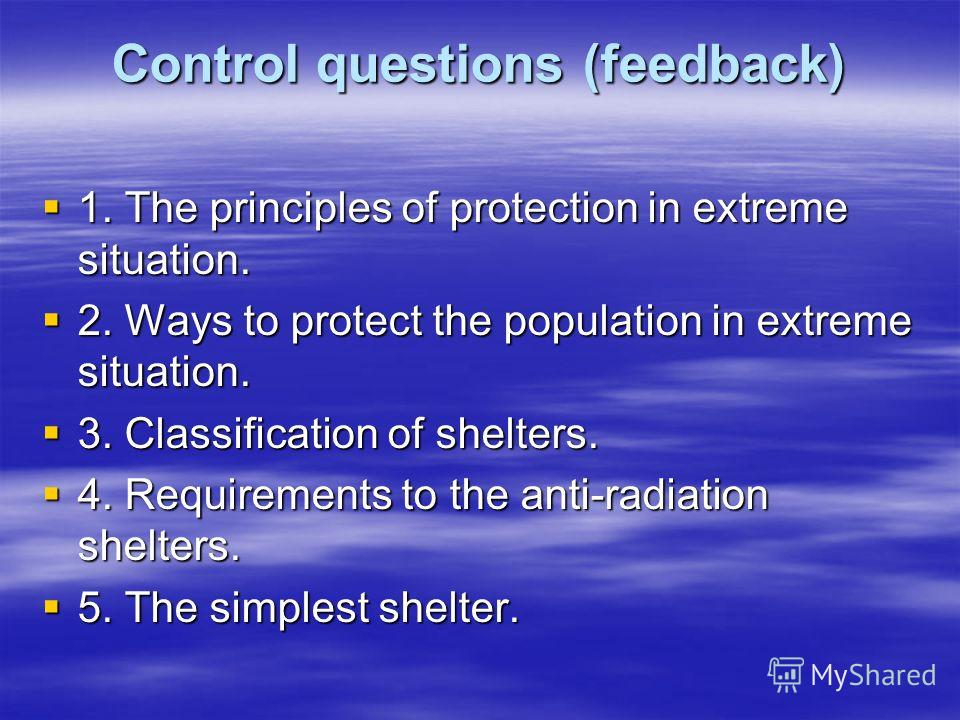 Control questions (feedback) 1. The principles of protection in extreme situation. 1. The principles of protection in extreme situation. 2. Ways to protect the population in extreme situation. 2. Ways to protect the population in extreme situation. 3