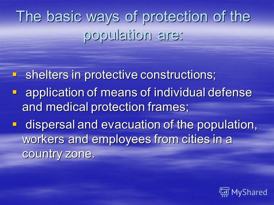 The basic ways of protection of the population are: shelters in protective constructions; shelters in protective constructions; application of means of individual defense and medical protection frames; application of means of individual defense and m