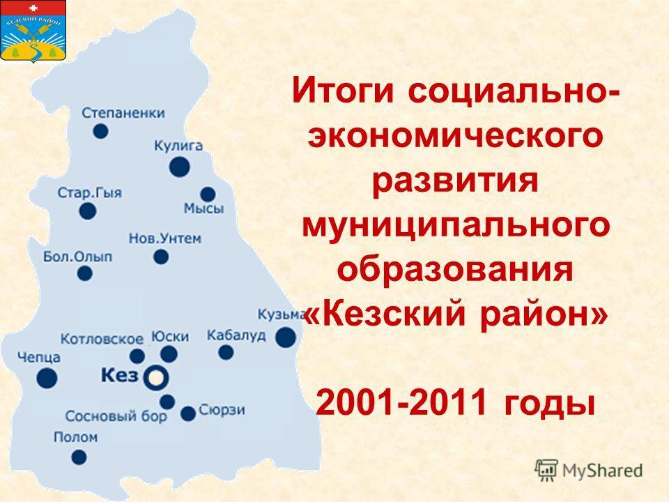 Итоги социально- экономического развития муниципального образования «Кезский район» 2001-2011 годы