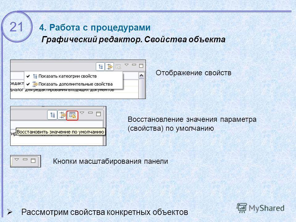 21 Графический редактор. Свойства объекта Рассмотрим свойства конкретных объектов Отображение свойств Восстановление значения параметра (свойства) по умолчанию Кнопки масштабирования панели 4. Работа с процедурами