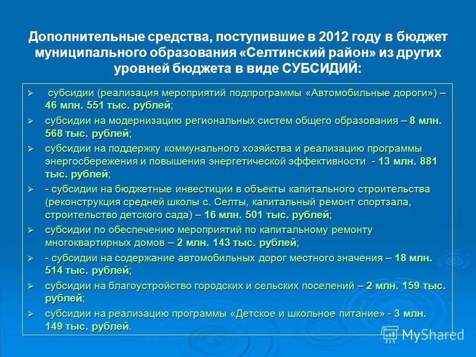 Дополнительные средства, поступившие в 2012 году в бюджет муниципального образования «Селтинский район» из других уровней бюджета в виде СУБСИДИЙ: субсидии (реализация мероприятий подпрограммы «Автомобильные дороги») – 46 млн. 551 тыс. рублей; субсид