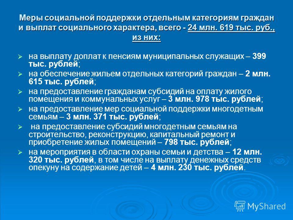 Меры социальной поддержки отдельным категориям граждан и выплат социального характера, всего - 24 млн. 619 тыс. руб., из них: на выплату доплат к пенсиям муниципальных служащих – 399 тыс. рублей; на обеспечение жильем отдельных категорий граждан – 2
