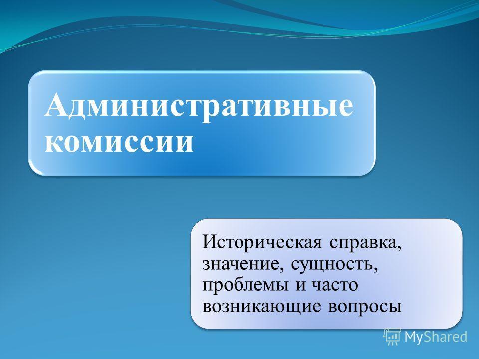 Административные комиссии Историческая справка, значение, сущность, проблемы и часто возникающие вопросы