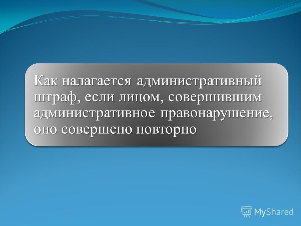 Как налагается административный штраф, если лицом, совершившим административное правонарушение, оно совершено повторно