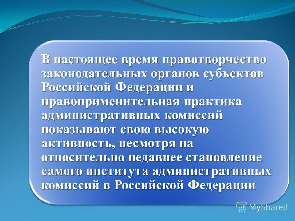 В настоящее время правотворчество законодательных органов субъектов Российской Федерации и правоприменительная практика административных комиссий показывают свою высокую активность, несмотря на относительно недавнее становление самого института админ