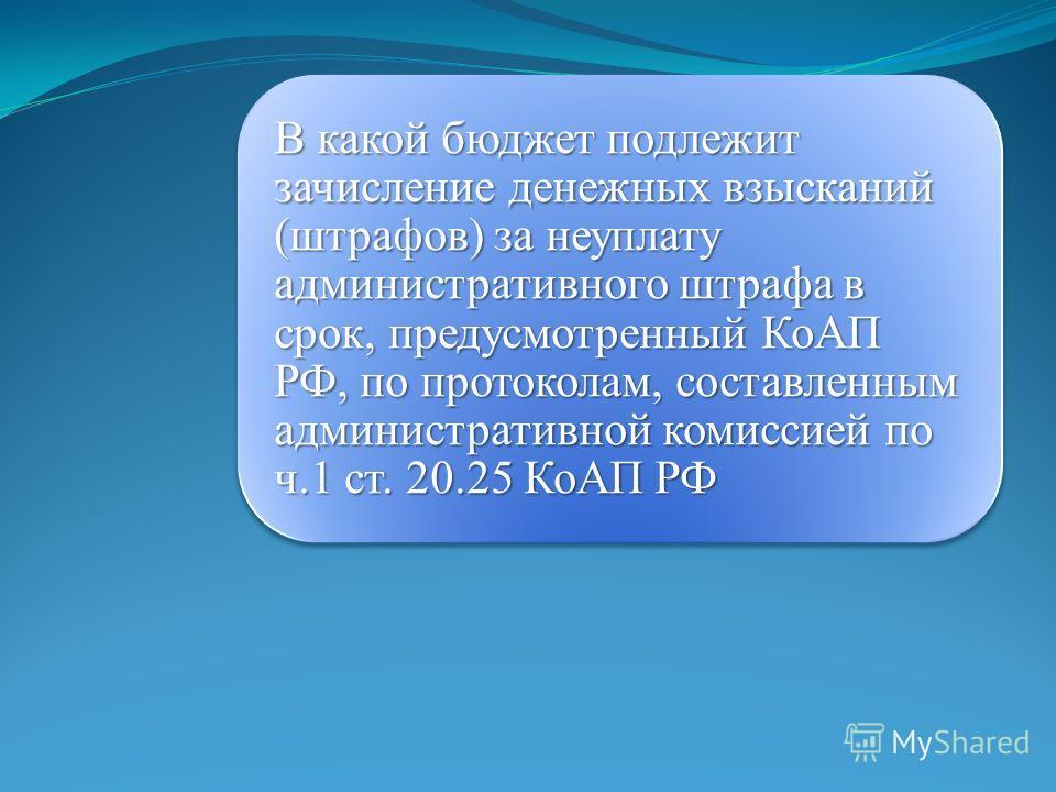 В какой бюджет подлежит зачисление денежных взысканий (штрафов) за неуплату административного штрафа в срок, предусмотренный КоАП РФ, по протоколам, составленным административной комиссией по ч.1 ст. 20.25 КоАП РФ