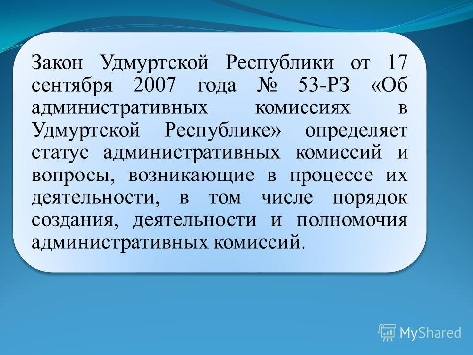 Закон Удмуртской Республики от 17 сентября 2007 года 53-РЗ «Об административных комиссиях в Удмуртской Республике» определяет статус административных комиссий и вопросы, возникающие в процессе их деятельности, в том числе порядок создания, деятельнос