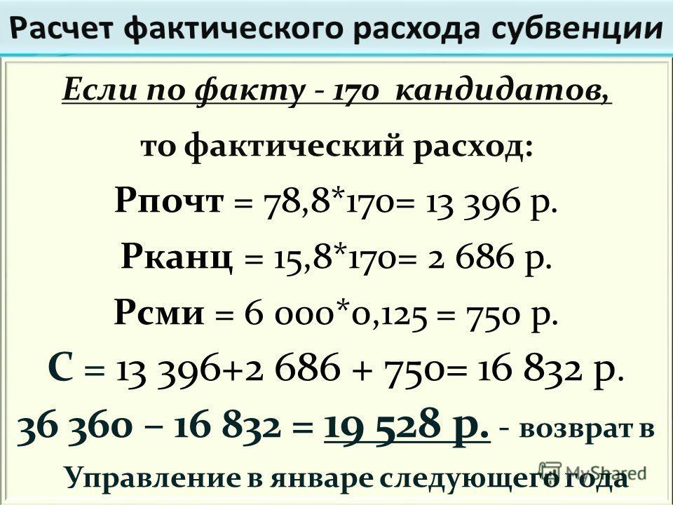 Если по факту - 170 кандидатов, то фактический расход: Рпочт = 78,8*170= 13 396 р. Рканц = 15,8*170= 2 686 р. Рсми = 6 000*0,125 = 750 р. С = 13 396+2 686 + 750= 16 832 р. 36 360 – 16 832 = 19 528 р. - возврат в Управление в январе следующего года