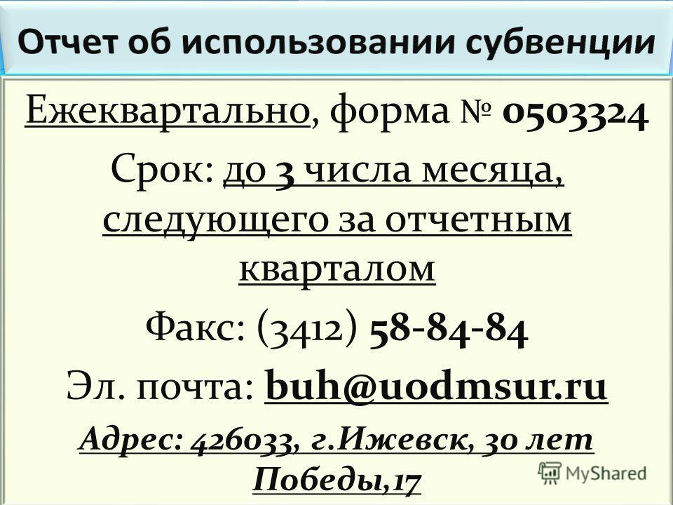 Ежеквартально, форма 0503324 Срок: до 3 числа месяца, следующего за отчетным кварталом Факс: (3412) 58-84-84 Эл. почта: buh@uodmsur.ru Адрес: 426033, г.Ижевск, 30 лет Победы,17