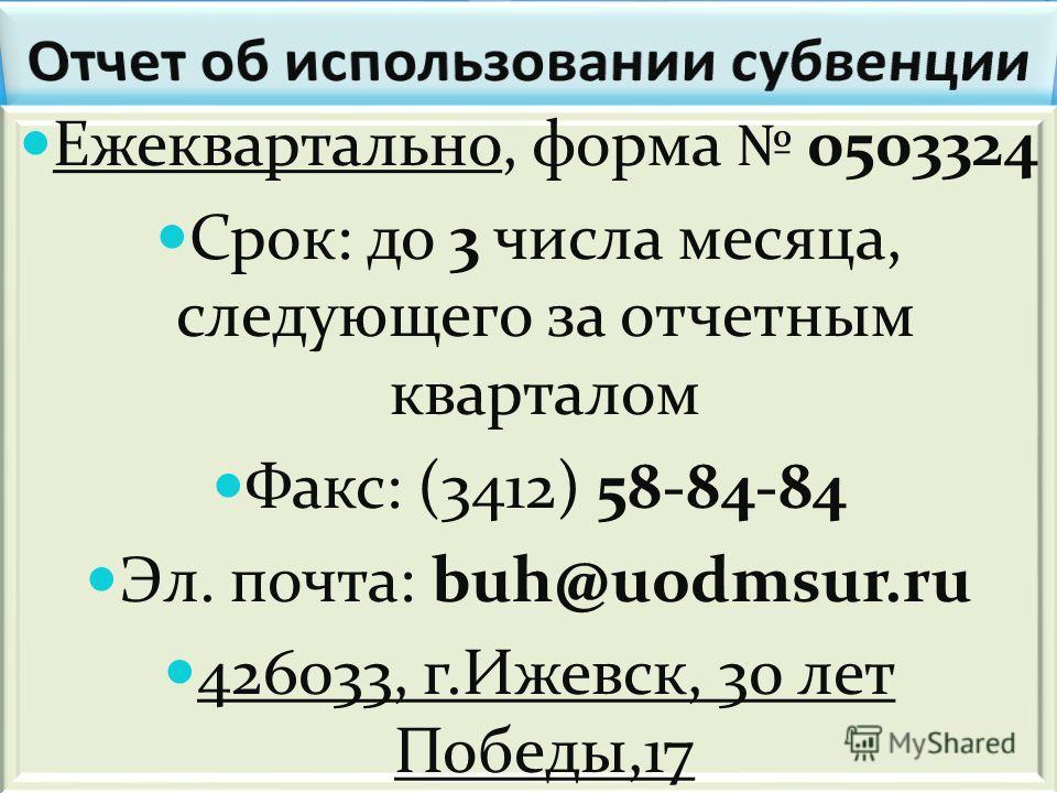 Ежеквартально, форма 0503324 Срок: до 3 числа месяца, следующего за отчетным кварталом Факс: (3412) 58-84-84 Эл. почта: buh@uodmsur.ru 426033, г.Ижевск, 30 лет Победы,17 Ежеквартально, форма 0503324 Срок: до 3 числа месяца, следующего за отчетным ква
