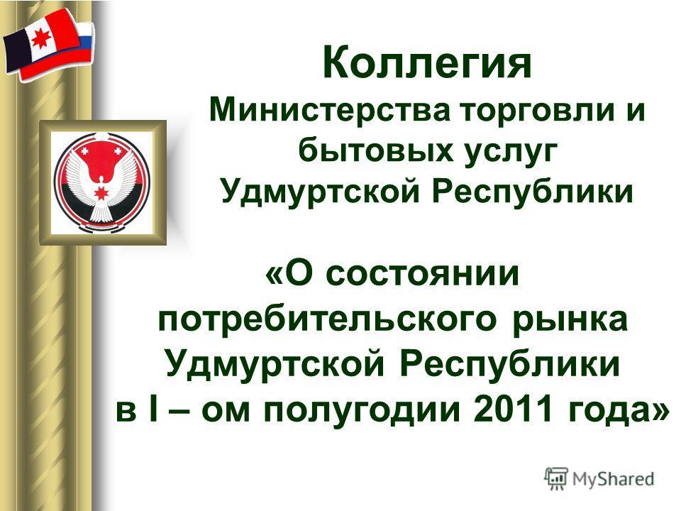 Коллегия Министерства торговли и бытовых услуг Удмуртской Республики «О состоянии потребительского рынка Удмуртской Республики в I – ом полугодии 2011 года»