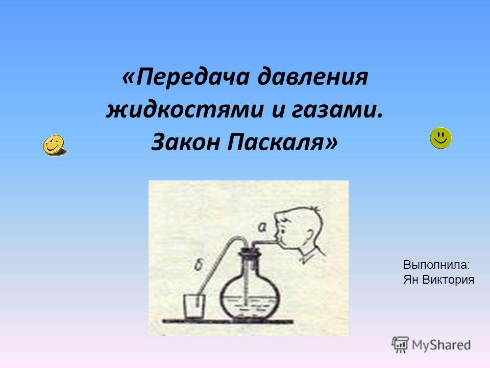 «Передача давления жидкостями и газами. Закон Паскаля» Выполнила: Ян Виктория