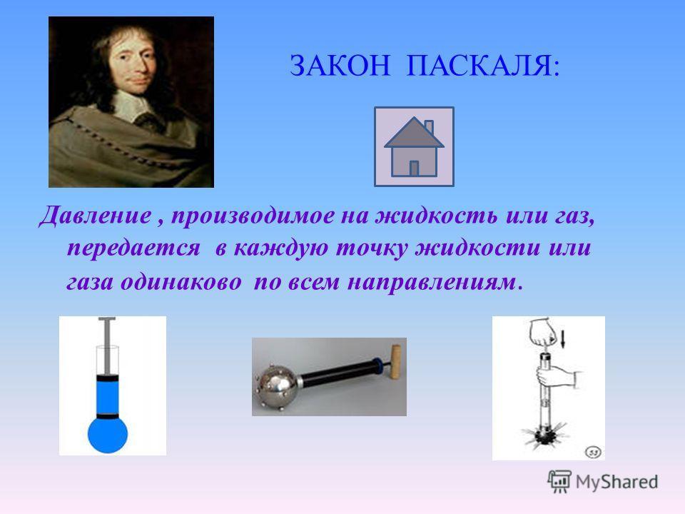 ЗАКОН ПАСКАЛЯ: Давление, производимое на жидкость или газ, передается в каждую точку жидкости или газа одинаково по всем направлениям.