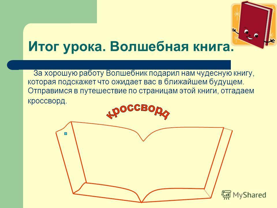 Итог урока. Волшебная книга. За хорошую работу Волшебник подарил нам чудесную книгу, которая подскажет что ожидает вас в ближайшем будущем. Отправимся в путешествие по страницам этой книги, отгадаем кроссворд.