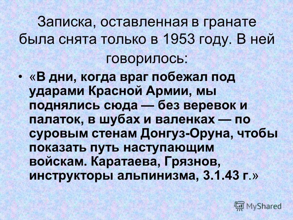 Записка, оставленная в гранате была снята только в 1953 году. В ней говорилось: «В дни, когда враг побежал под ударами Красной Армии, мы поднялись сюда без веревок и палаток, в шубах и валенках по суровым стенам Донгуз-Оруна, чтобы показать путь наст